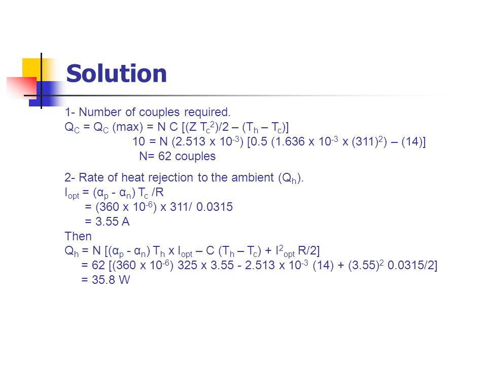 Solution 1- Number of couples required. Q C = Q C (max) = N C [(Z T c 2 )/2 – (T h – T c )] 10 = N (2.513 x 10 -3 ) [0.5 (1.636 x 10 -3 x (311) 2 ) –