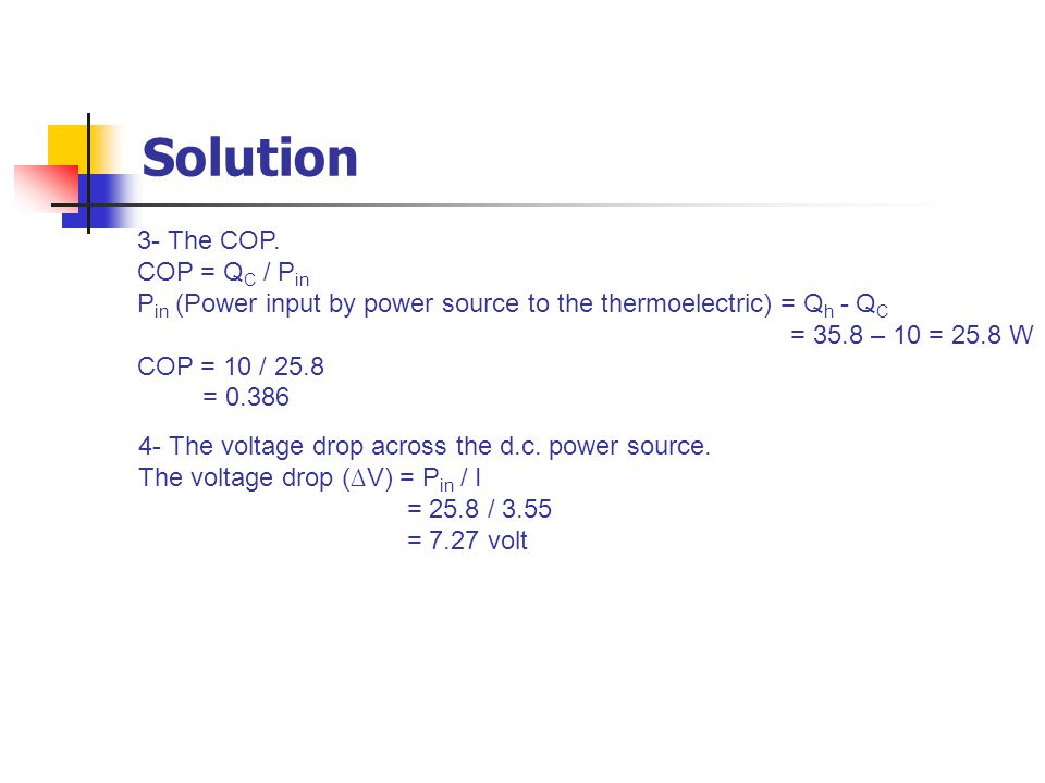 3- The COP. COP = Q C / P in P in (Power input by power source to the thermoelectric) = Q h - Q C = 35.8 – 10 = 25.8 W COP = 10 / 25.8 = 0.386 4- The