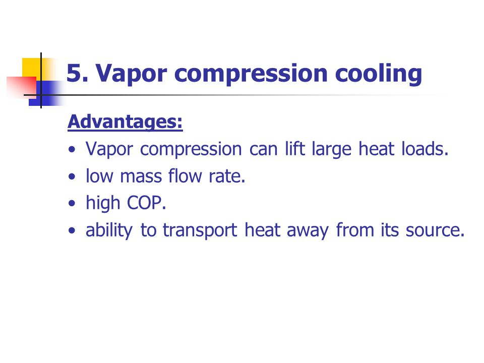 5. Vapor compression cooling Advantages: Vapor compression can lift large heat loads. low mass flow rate. high COP. ability to transport heat away fro