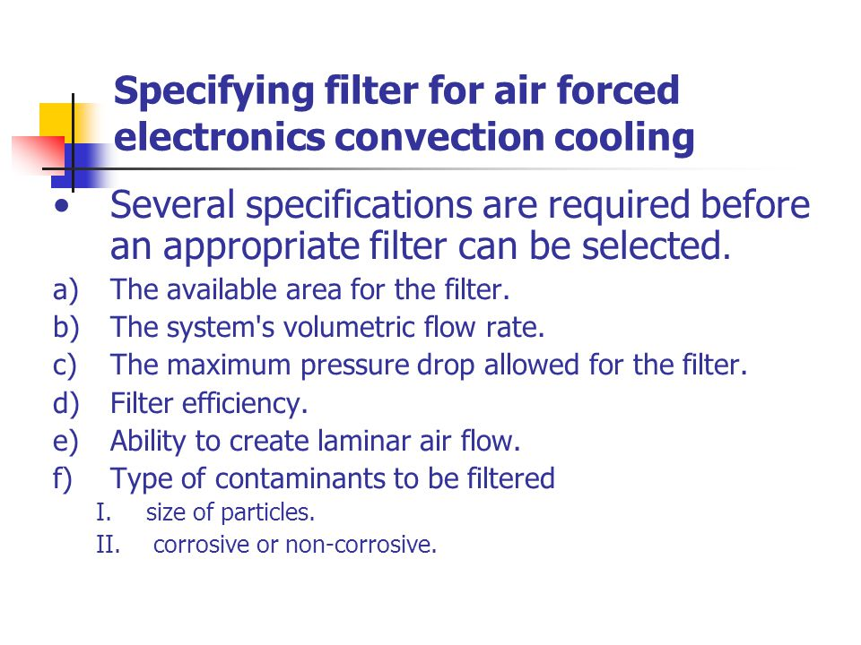 Specifying filter for air forced electronics convection cooling Several specifications are required before an appropriate filter can be selected. a)Th