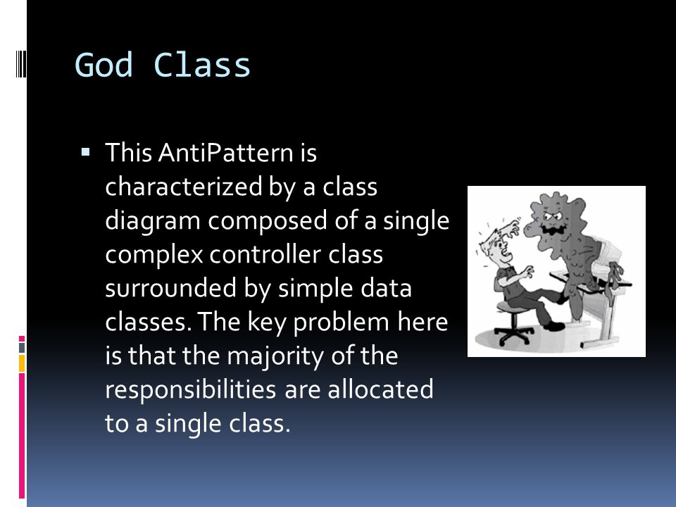 God Class  This AntiPattern is characterized by a class diagram composed of a single complex controller class surrounded by simple data classes.