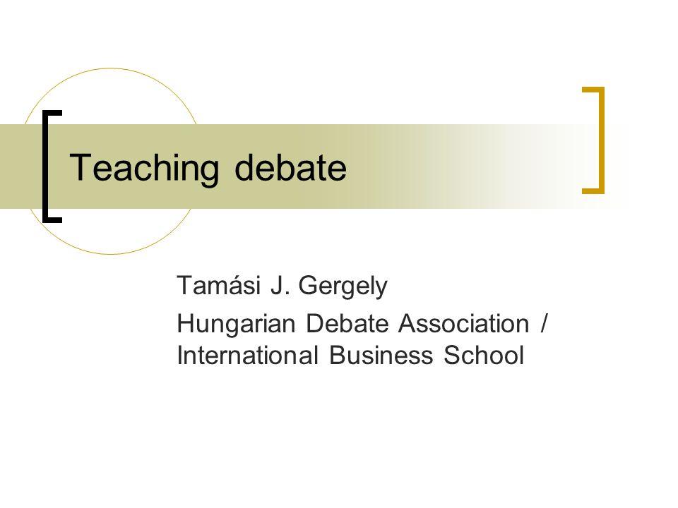 Teaching debate Tamási J. Gergely Hungarian Debate Association / International Business School