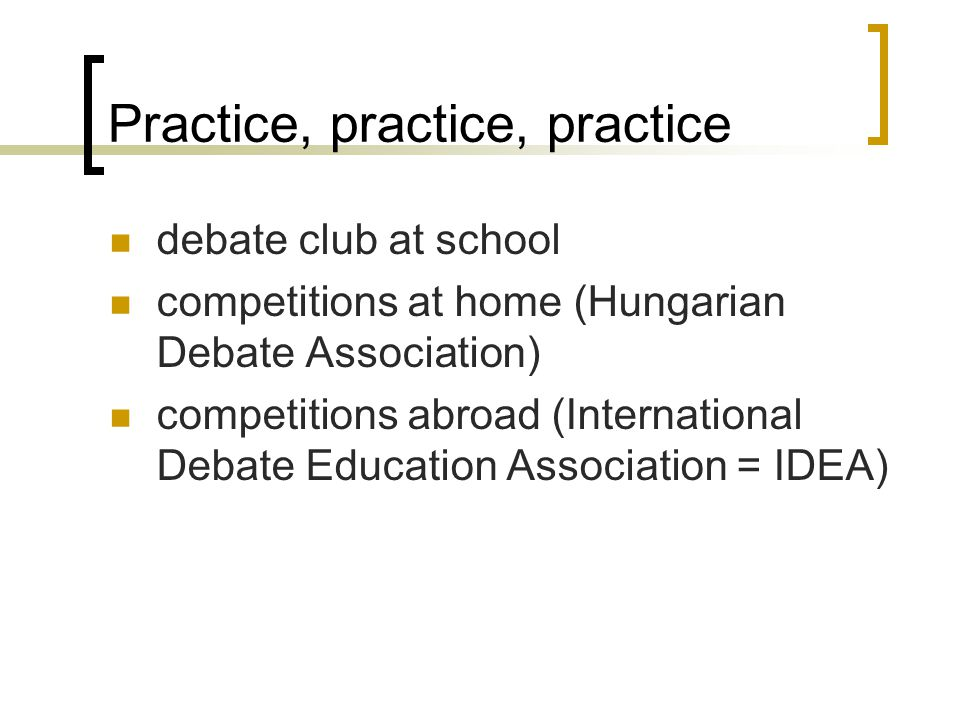 Practice, practice, practice debate club at school competitions at home (Hungarian Debate Association) competitions abroad (International Debate Education Association = IDEA)