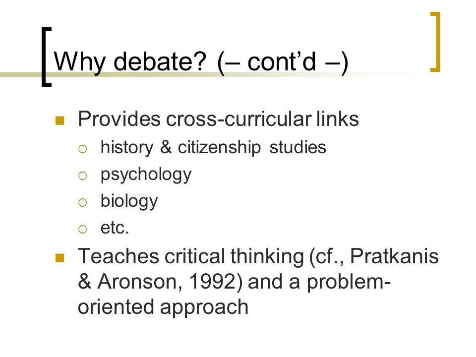 Why debate? (– cont'd –) Provides cross-curricular links  history & citizenship studies  psychology  biology  etc. Teaches critical thinking (cf.,