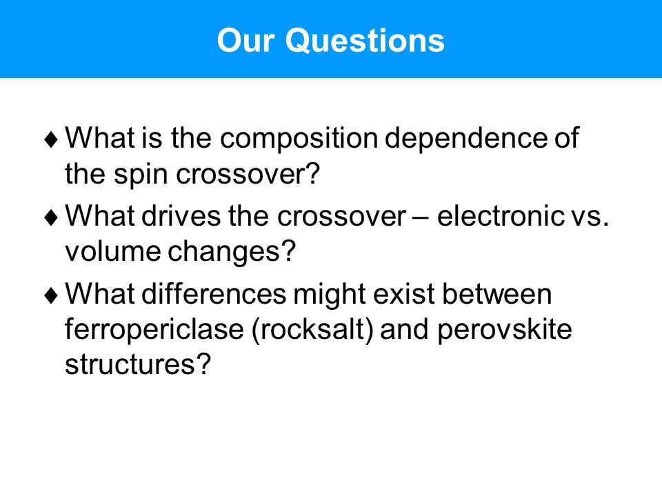 Our Questions  What is the composition dependence of the spin crossover?  What drives the crossover – electronic vs. volume changes?  What differen