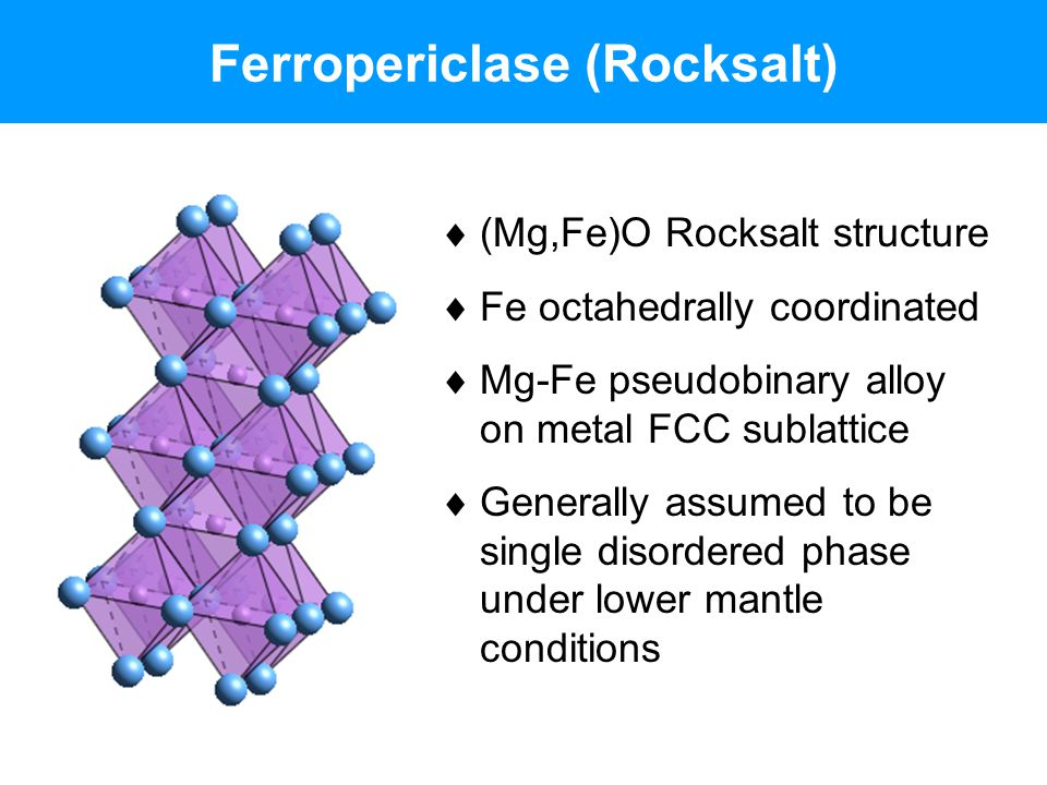 Ferropericlase (Rocksalt)  (Mg,Fe)O Rocksalt structure  Fe octahedrally coordinated  Mg-Fe pseudobinary alloy on metal FCC sublattice  Generally a