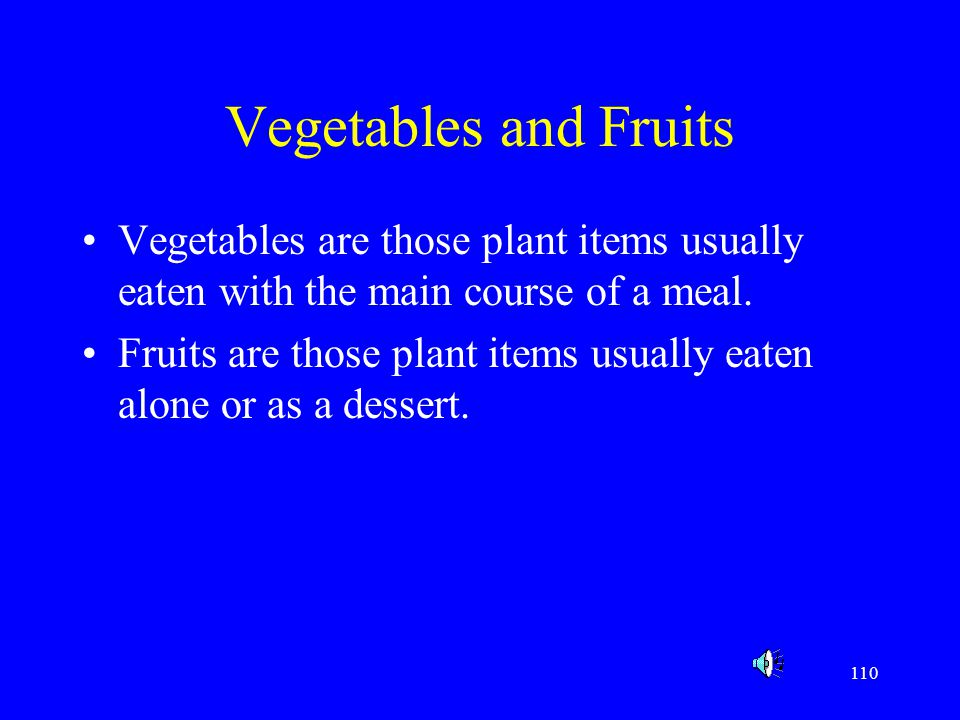 110 Vegetables and Fruits Vegetables are those plant items usually eaten with the main course of a meal. Fruits are those plant items usually eaten al