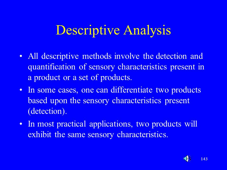 143 Descriptive Analysis All descriptive methods involve the detection and quantification of sensory characteristics present in a product or a set of