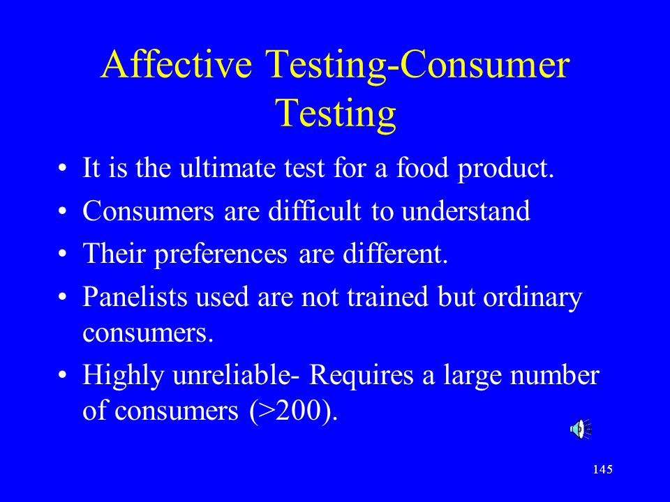 145 Affective Testing-Consumer Testing It is the ultimate test for a food product. Consumers are difficult to understand Their preferences are differe