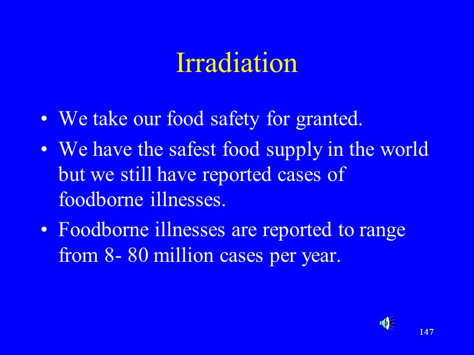 147 Irradiation We take our food safety for granted. We have the safest food supply in the world but we still have reported cases of foodborne illness