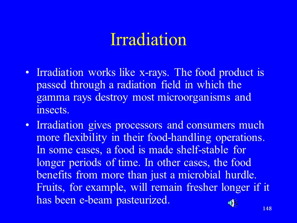 148 Irradiation Irradiation works like x-rays. The food product is passed through a radiation field in which the gamma rays destroy most microorganism