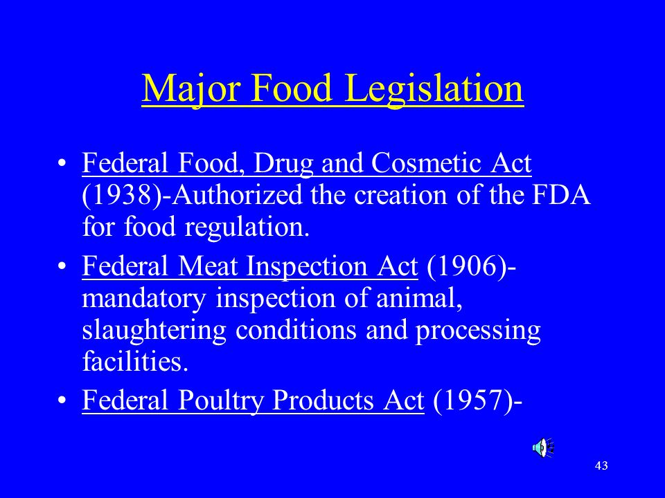 43 Major Food Legislation Federal Food, Drug and Cosmetic Act (1938)-Authorized the creation of the FDA for food regulation. Federal Meat Inspection A