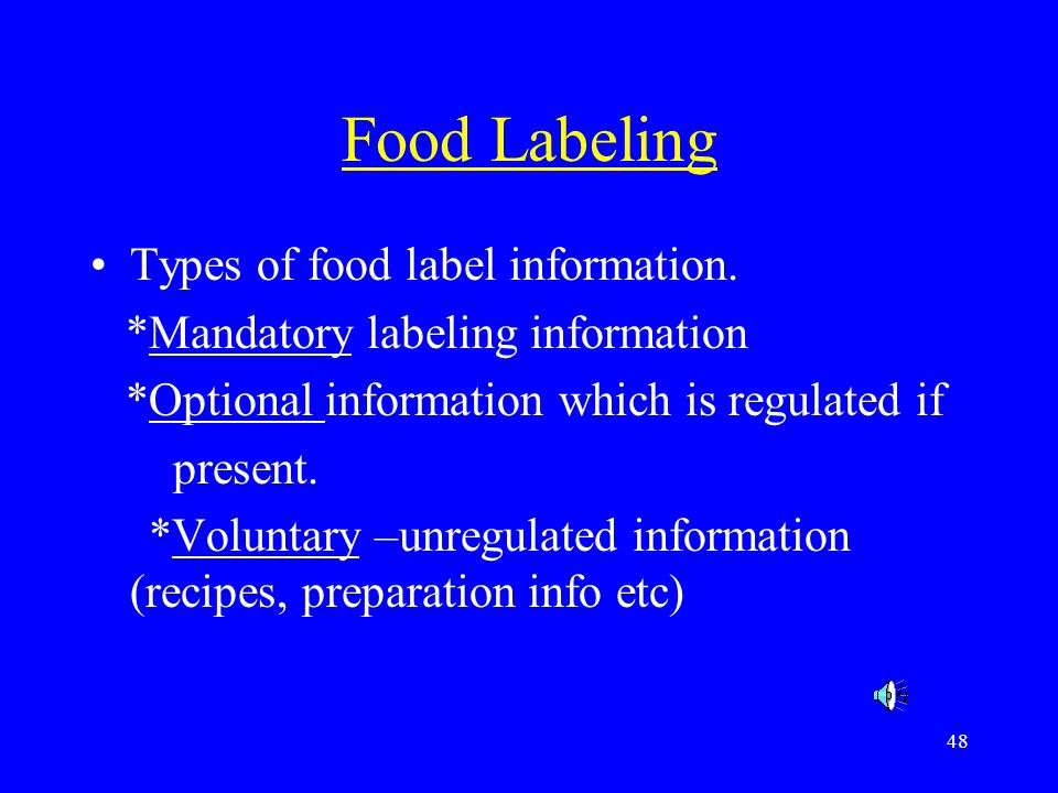 48 Food Labeling Types of food label information. *Mandatory labeling information *Optional information which is regulated if present. *Voluntary –unr