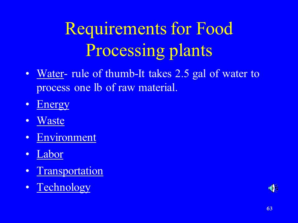 63 Requirements for Food Processing plants Water- rule of thumb-It takes 2.5 gal of water to process one lb of raw material. Energy Waste Environment