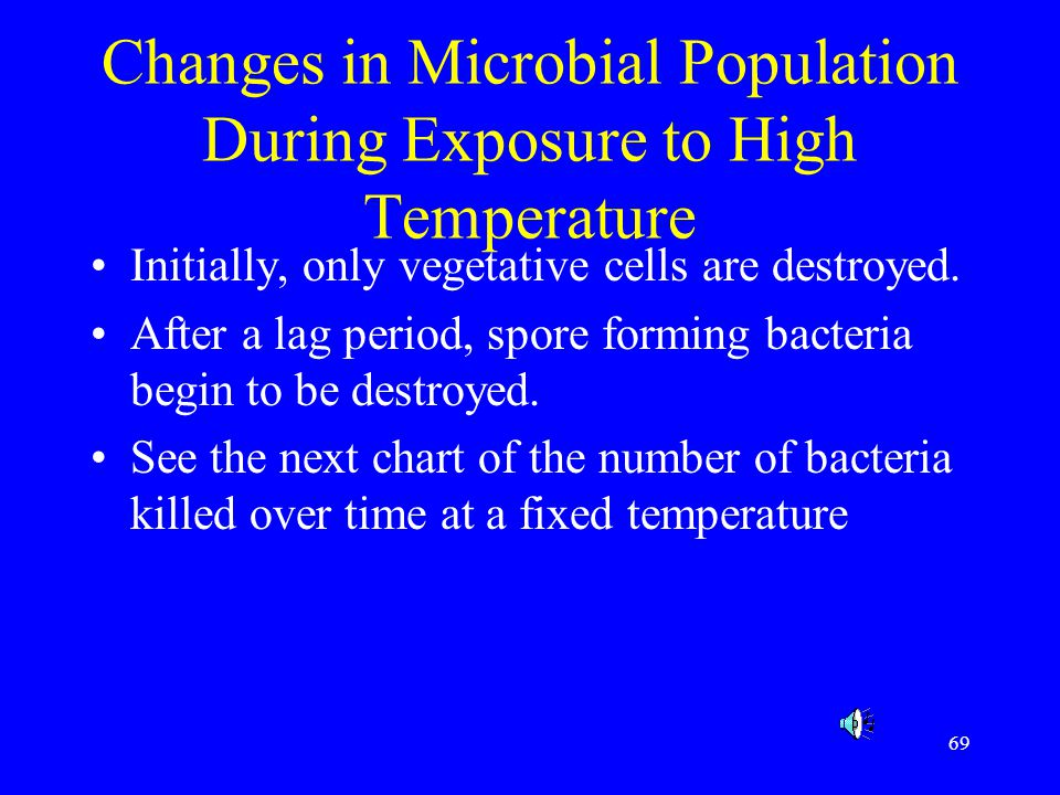 69 Changes in Microbial Population During Exposure to High Temperature Initially, only vegetative cells are destroyed. After a lag period, spore formi