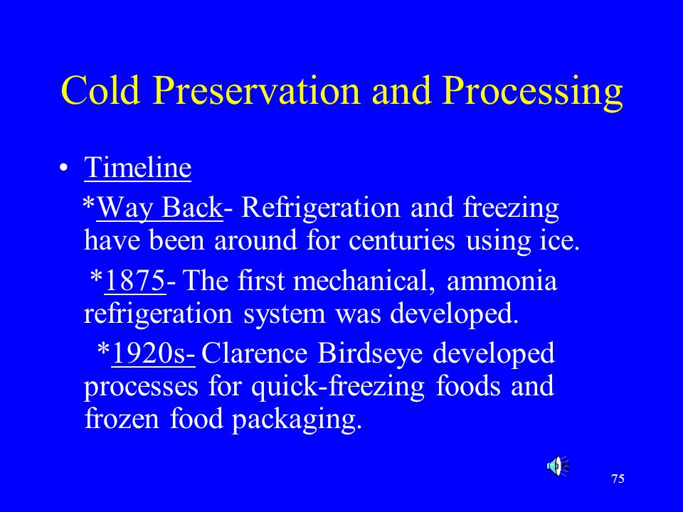 75 Cold Preservation and Processing Timeline *Way Back- Refrigeration and freezing have been around for centuries using ice. *1875- The first mechanic
