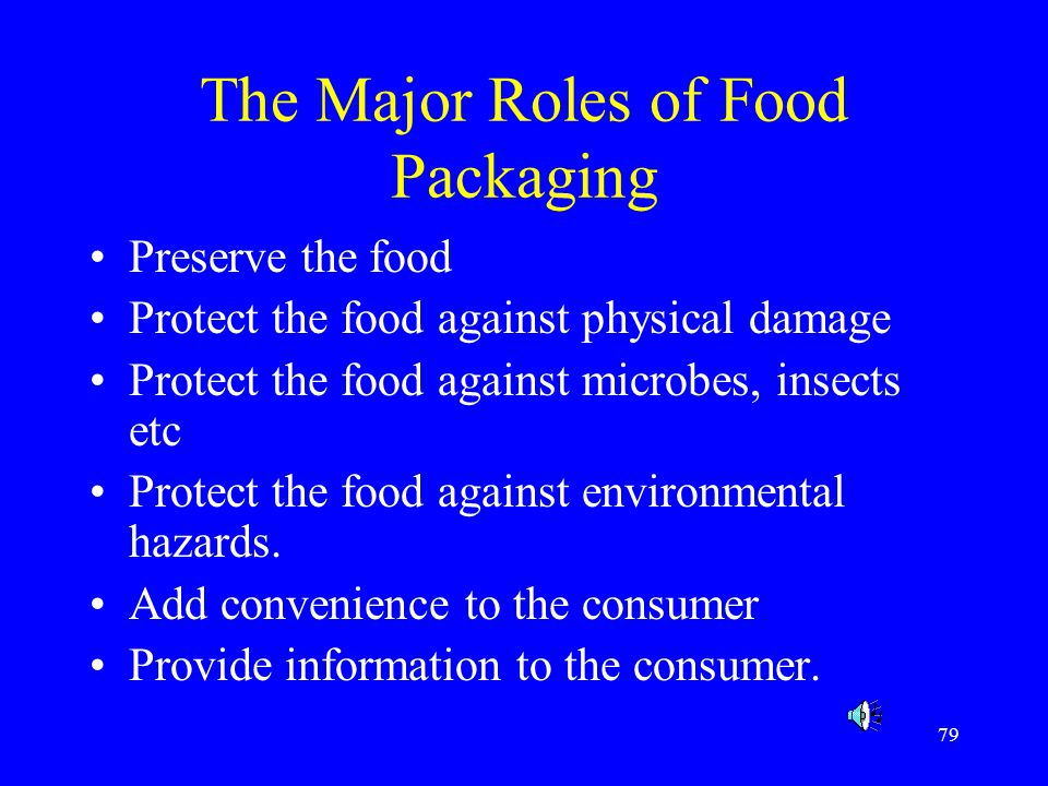 79 The Major Roles of Food Packaging Preserve the food Protect the food against physical damage Protect the food against microbes, insects etc Protect