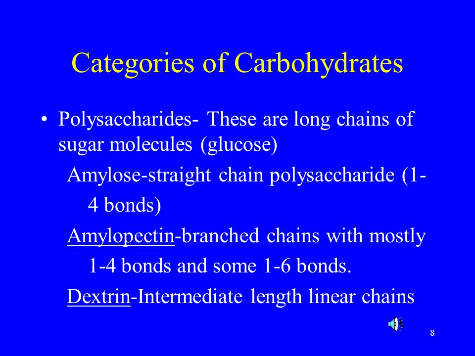 8 Categories of Carbohydrates Polysaccharides- These are long chains of sugar molecules (glucose) Amylose-straight chain polysaccharide (1- 4 bonds) A