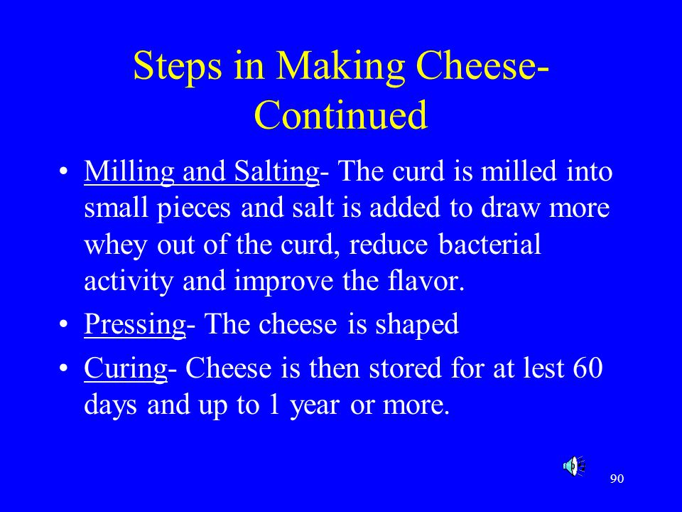 90 Steps in Making Cheese- Continued Milling and Salting- The curd is milled into small pieces and salt is added to draw more whey out of the curd, re