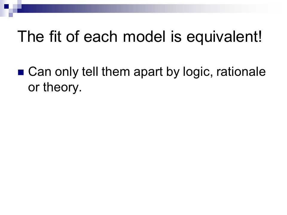 The fit of each model is equivalent! Can only tell them apart by logic, rationale or theory.