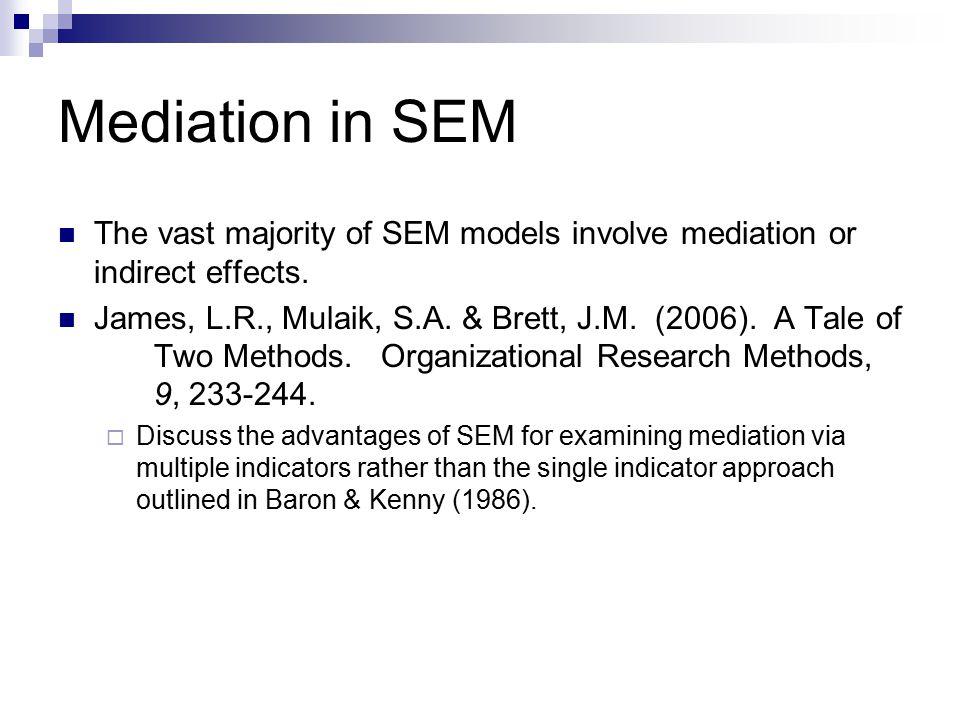 Mediation in SEM The vast majority of SEM models involve mediation or indirect effects. James, L.R., Mulaik, S.A. & Brett, J.M. (2006). A Tale of Two