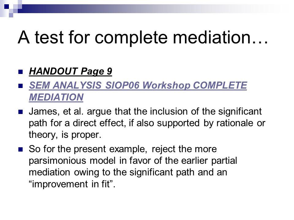A test for complete mediation… HANDOUT Page 9 SEM ANALYSIS SIOP06 Workshop COMPLETE MEDIATION SEM ANALYSIS SIOP06 Workshop COMPLETE MEDIATION James, e