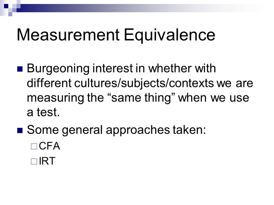 Measurement Equivalence Burgeoning interest in whether with different cultures/subjects/contexts we are measuring the same thing when we use a test.