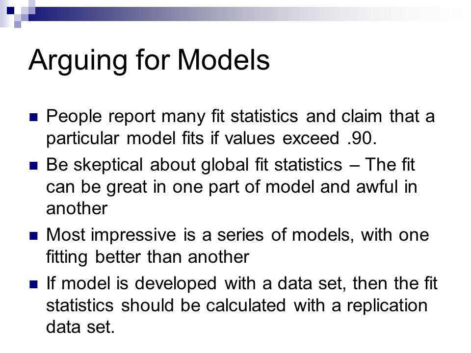 Arguing for Models People report many fit statistics and claim that a particular model fits if values exceed.90.