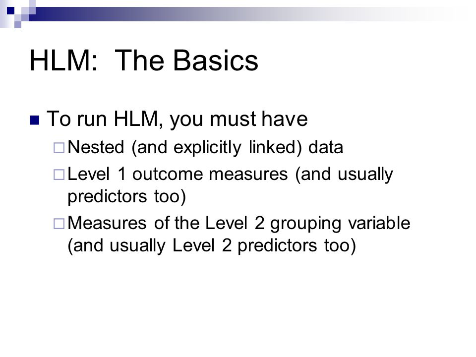 HLM: The Basics To run HLM, you must have  Nested (and explicitly linked) data  Level 1 outcome measures (and usually predictors too)  Measures of the Level 2 grouping variable (and usually Level 2 predictors too)