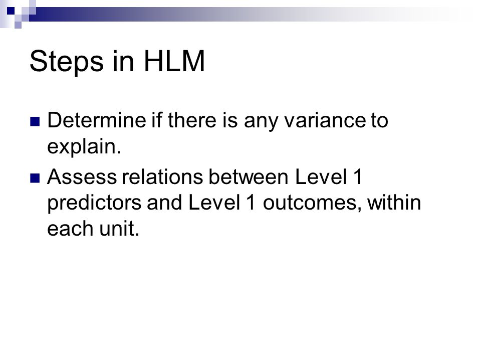Steps in HLM Determine if there is any variance to explain.