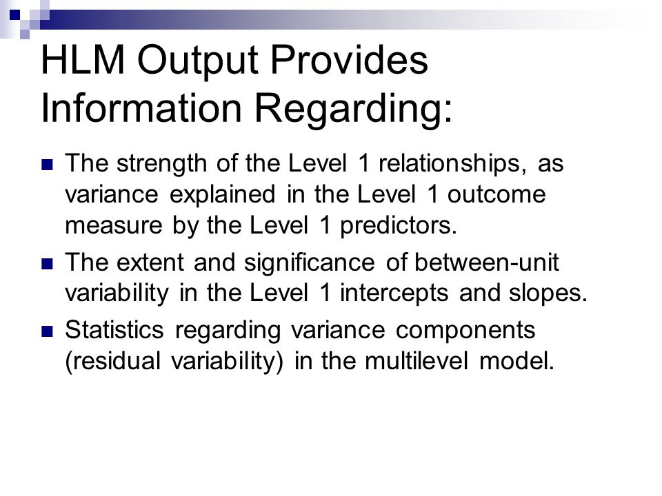 HLM Output Provides Information Regarding: The strength of the Level 1 relationships, as variance explained in the Level 1 outcome measure by the Level 1 predictors.