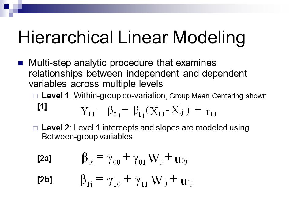 Hierarchical Linear Modeling Multi-step analytic procedure that examines relationships between independent and dependent variables across multiple levels  Level 1: Within-group co-variation, Group Mean Centering shown [1]  Level 2: Level 1 intercepts and slopes are modeled using Between-group variables [2a] [2b]