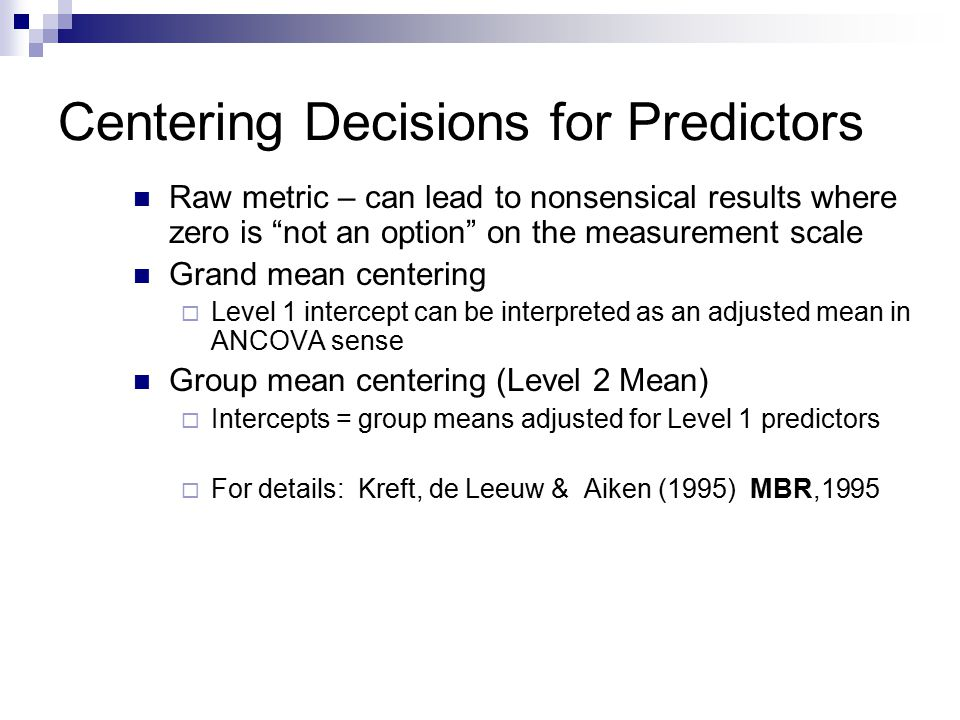 Centering Decisions for Predictors Raw metric – can lead to nonsensical results where zero is not an option on the measurement scale Grand mean centering  Level 1 intercept can be interpreted as an adjusted mean in ANCOVA sense Group mean centering (Level 2 Mean)  Intercepts = group means adjusted for Level 1 predictors  For details: Kreft, de Leeuw & Aiken (1995) MBR,1995