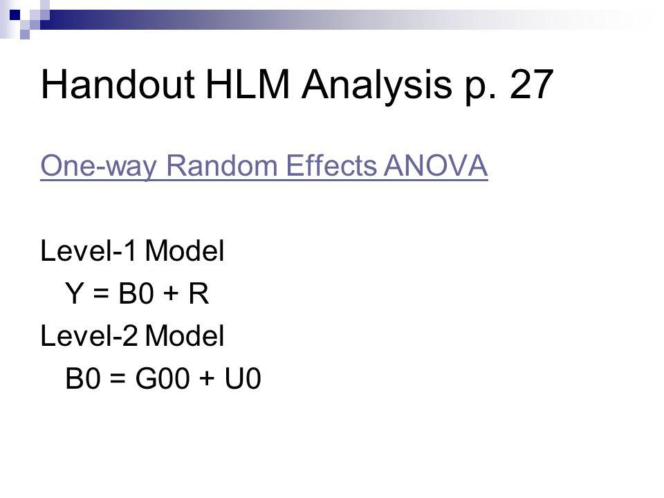 Handout HLM Analysis p. 27 One-way Random Effects ANOVA Level-1 Model Y = B0 + R Level-2 Model B0 = G00 + U0