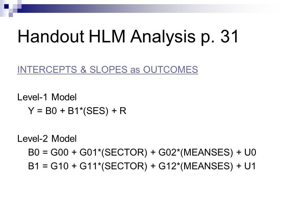 Handout HLM Analysis p. 31 INTERCEPTS & SLOPES as OUTCOMES Level-1 Model Y = B0 + B1*(SES) + R Level-2 Model B0 = G00 + G01*(SECTOR) + G02*(MEANSES) +