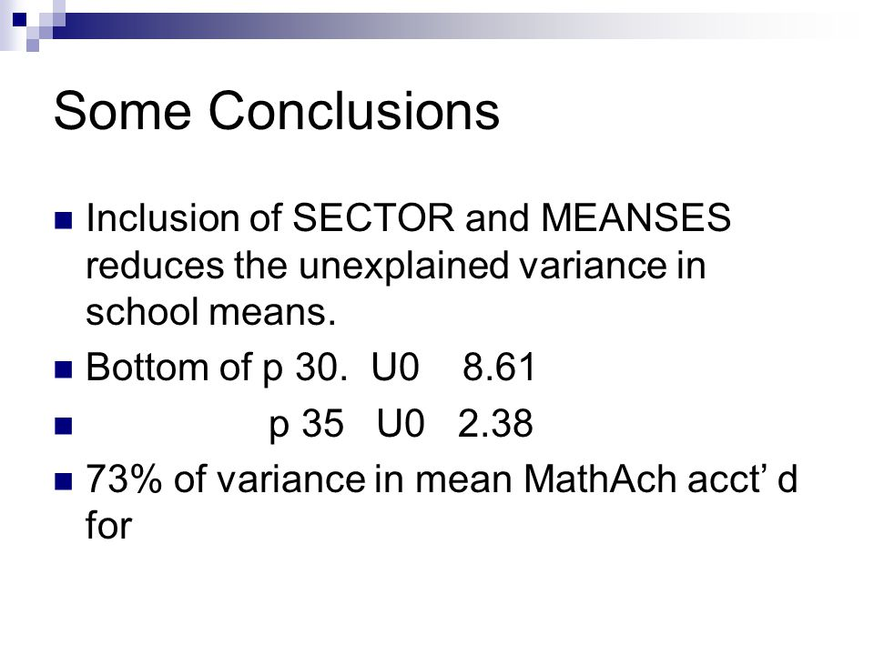 Some Conclusions Inclusion of SECTOR and MEANSES reduces the unexplained variance in school means.