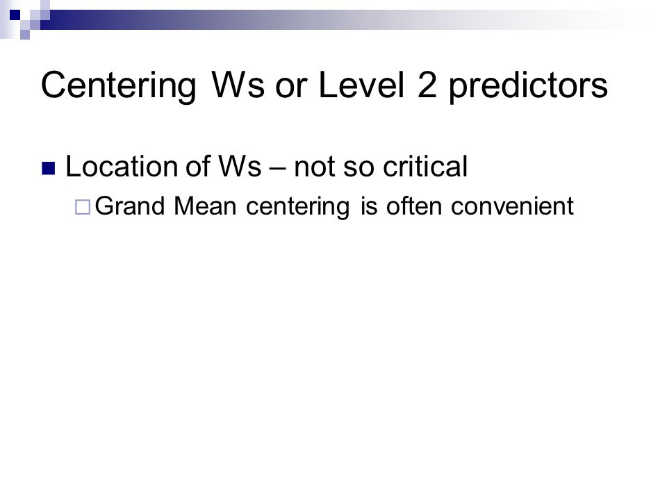 Centering Ws or Level 2 predictors Location of Ws – not so critical  Grand Mean centering is often convenient