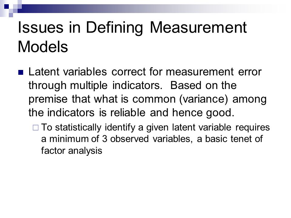 Issues in Defining Measurement Models Latent variables correct for measurement error through multiple indicators.