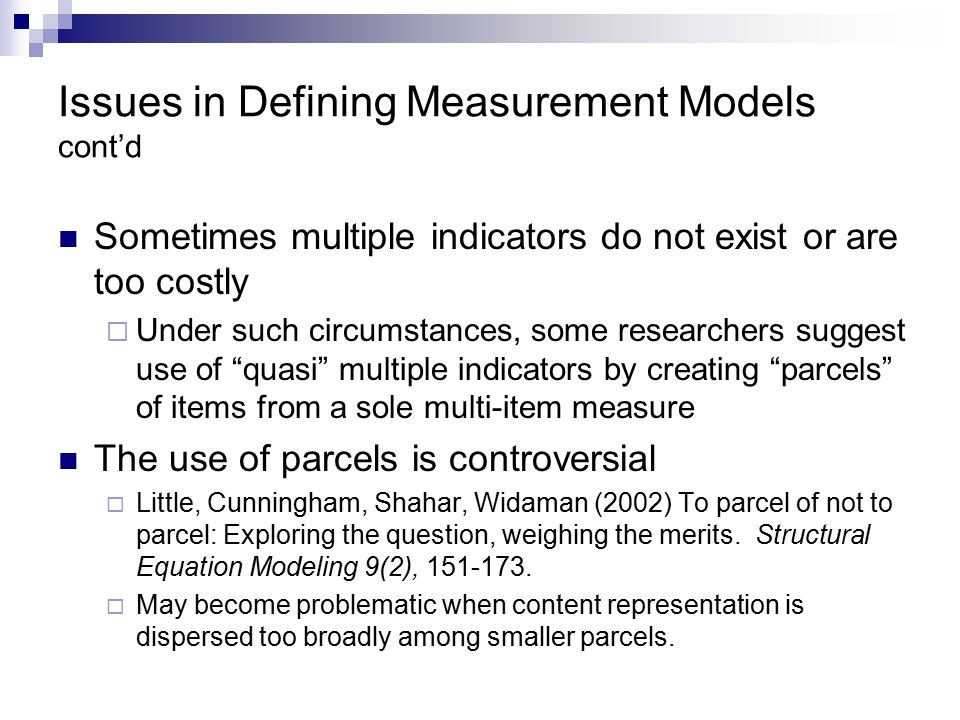 Issues in Defining Measurement Models cont'd Sometimes multiple indicators do not exist or are too costly  Under such circumstances, some researchers suggest use of quasi multiple indicators by creating parcels of items from a sole multi-item measure The use of parcels is controversial  Little, Cunningham, Shahar, Widaman (2002) To parcel of not to parcel: Exploring the question, weighing the merits.