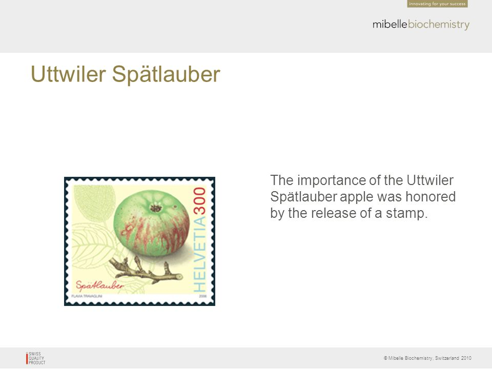 © Mibelle Biochemistry, Switzerland 2010 Uttwiler Spätlauber The importance of the Uttwiler Spätlauber apple was honored by the release of a stamp.