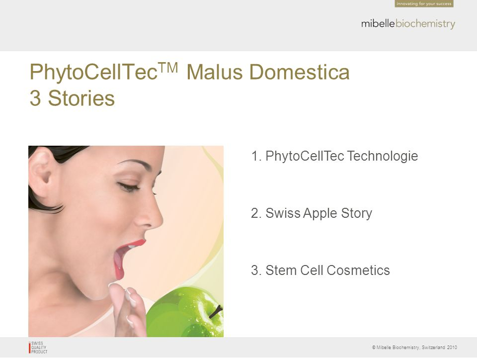 © Mibelle Biochemistry, Switzerland 2010 PhytoCellTec TM Malus Domestica Composition Malus Domestica Stem Cells9.0 % Phospholipids0.14% Glycerin0.4 % Phenoxyethanol1.4 % Keltrol T1.0 % Deionized water ad.100 % CTFA/INCI Malus Domestica Fruit Cell Culture Extract (and) Xanthan Gum (and) Glycerin (and) Lecithin (and) Phenoxyethanol (and) Aqua/ Water