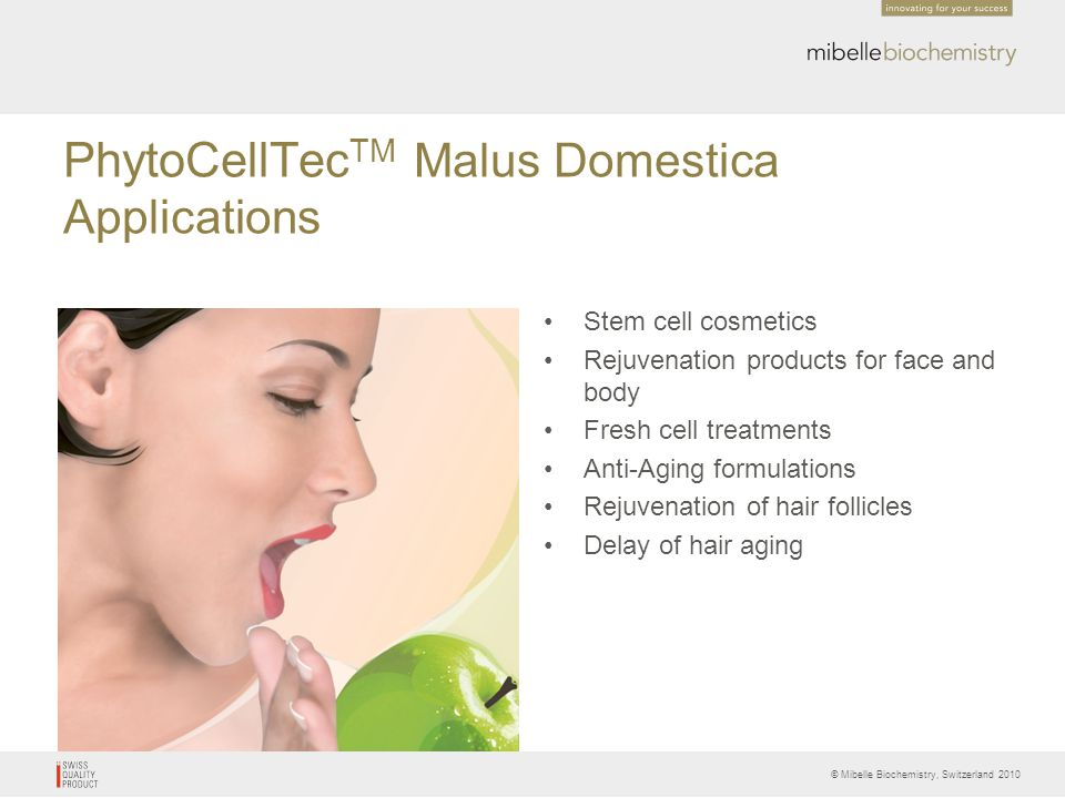 © Mibelle Biochemistry, Switzerland 2010 PhytoCellTec TM Malus Domestica Applications Stem cell cosmetics Rejuvenation products for face and body Fres