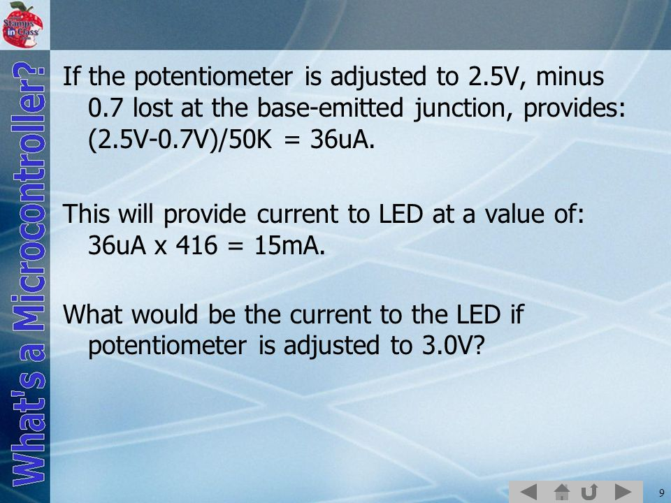 9 If the potentiometer is adjusted to 2.5V, minus 0.7 lost at the base-emitted junction, provides: (2.5V-0.7V)/50K = 36uA.