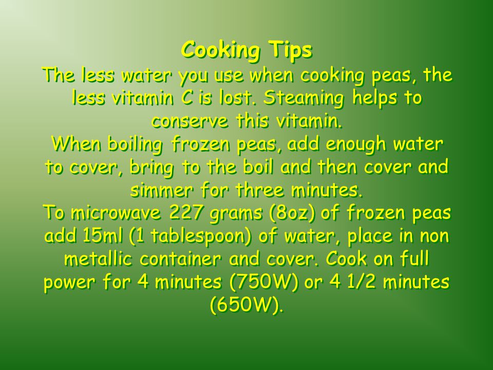 Cooking Tips The less water you use when cooking peas, the less vitamin C is lost.