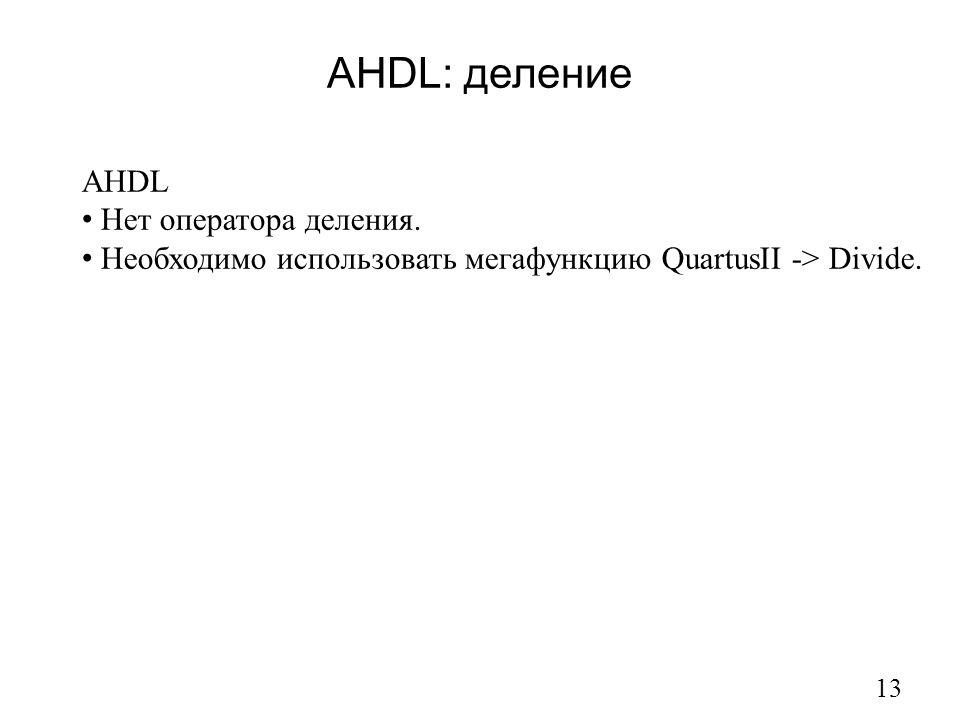 AHDL: деление 13 AHDL Нет оператора деления. Необходимо использовать мегафункцию QuartusII -> Divide.