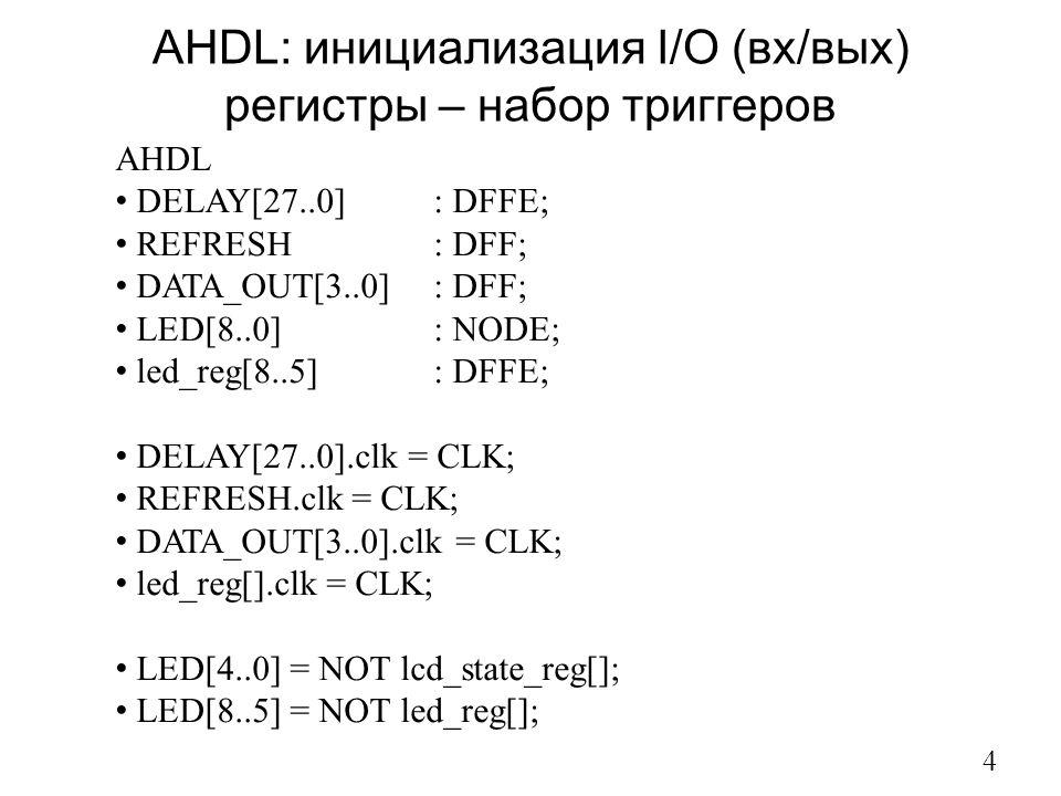 AHDL: инициализация I/O (вх/вых) регистры – набор триггеров 4 AHDL DELAY[27..0] : DFFE; REFRESH : DFF; DATA_OUT[3..0] : DFF; LED[8..0] : NODE; led_reg