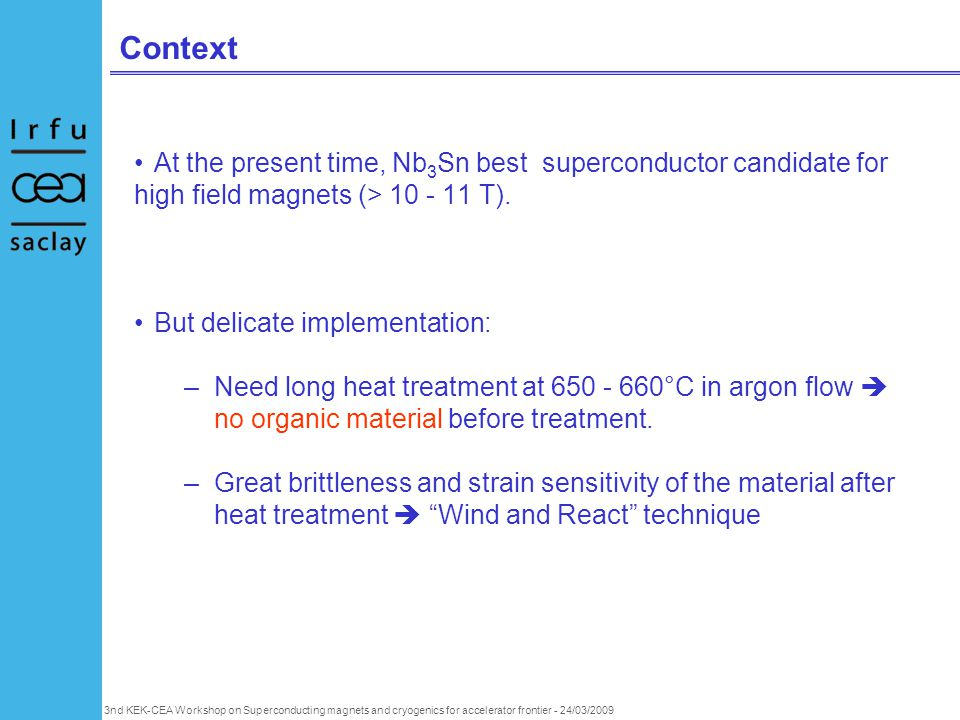 3nd KEK-CEA Workshop on Superconducting magnets and cryogenics for accelerator frontier - 24/03/2009 Context At the present time, Nb 3 Sn best superconductor candidate for high field magnets (> 10 - 11 T).
