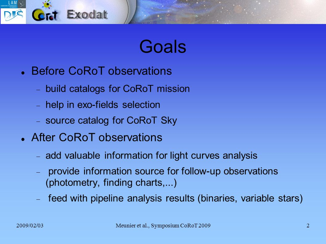 2009/02/03Meunier et al., Symposium CoRoT 20092 Goals Before CoRoT observations  build catalogs for CoRoT mission  help in exo-fields selection  source catalog for CoRoT Sky After CoRoT observations  add valuable information for light curves analysis  provide information source for follow-up observations (photometry, finding charts,...)‏  feed with pipeline analysis results (binaries, variable stars)‏