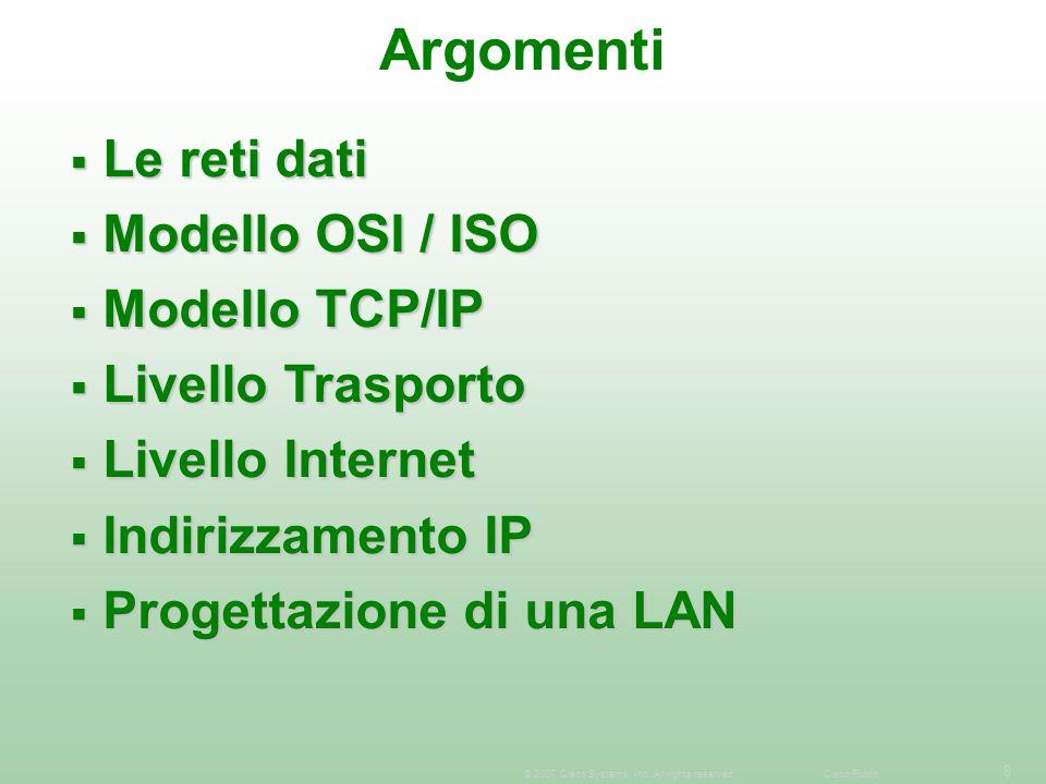 8 © 2007 Cisco Systems, Inc. All rights reserved.Cisco Public Argomenti  Le reti dati  Modello OSI / ISO  Modello TCP/IP  Livello Trasporto  Live