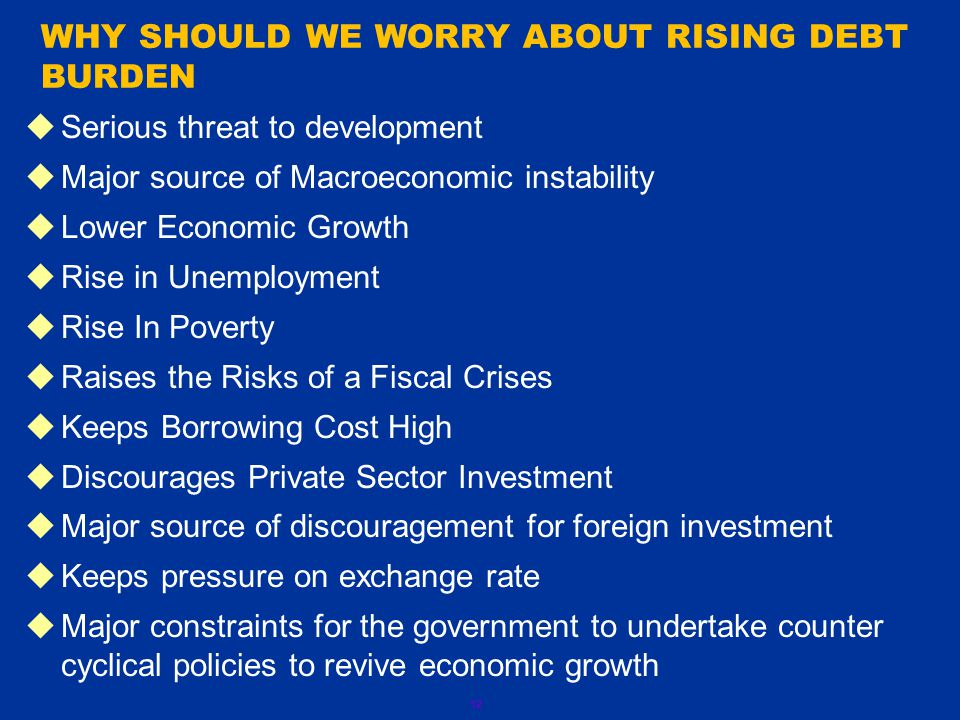 12  Serious threat to development  Major source of Macroeconomic instability  Lower Economic Growth  Rise in Unemployment  Rise In Poverty  Raises the Risks of a Fiscal Crises  Keeps Borrowing Cost High  Discourages Private Sector Investment  Major source of discouragement for foreign investment  Keeps pressure on exchange rate  Major constraints for the government to undertake counter cyclical policies to revive economic growth WHY SHOULD WE WORRY ABOUT RISING DEBT BURDEN